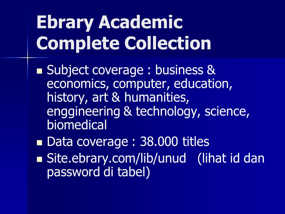 Ebrary Academic Complete Collection Subject coverage : business & economics, computer, education, history, art & humanities, enggineering & technology