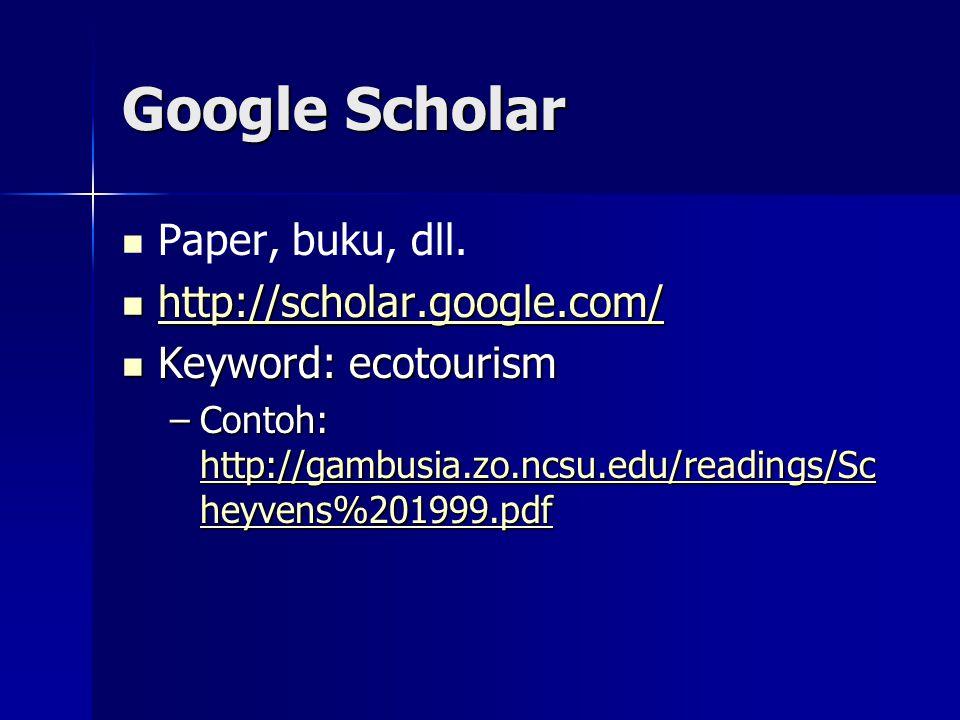 Google Scholar Paper, buku, dll. http://scholar.google.com/ http://scholar.google.com/ http://scholar.google.com/ Keyword: ecotourism Keyword: ecotour