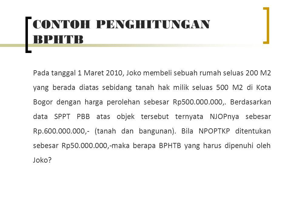 CONTOH PENGHITUNGAN BPHTB Pada tanggal 1 Maret 2010, Joko membeli sebuah rumah seluas 200 M2 yang berada diatas sebidang tanah hak milik seluas 500 M2