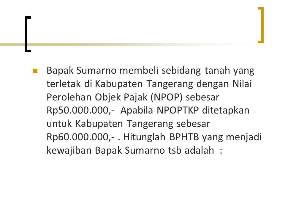 Bapak Sumarno membeli sebidang tanah yang terletak di Kabupaten Tangerang dengan Nilai Perolehan Objek Pajak (NPOP) sebesar Rp50.000.000,- Apabila NPO