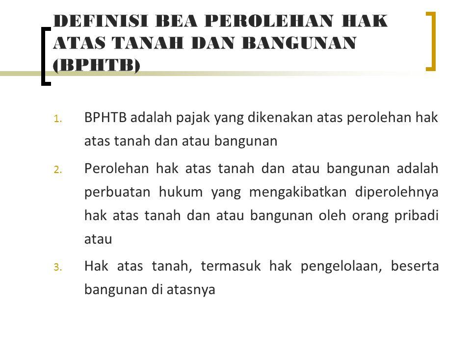 DEFINISI BEA PEROLEHAN HAK ATAS TANAH DAN BANGUNAN (BPHTB) 1. BPHTB adalah pajak yang dikenakan atas perolehan hak atas tanah dan atau bangunan 2. Per