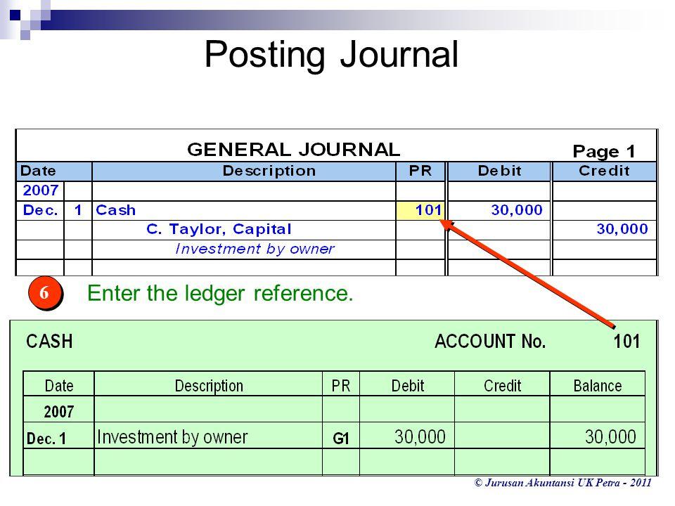 © Jurusan Akuntansi UK Petra - 2011 Enter the ledger reference. 6 6 Posting Journal