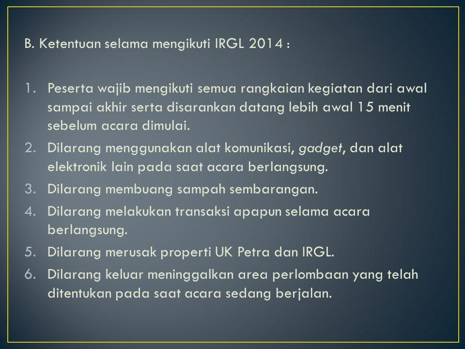 B. Ketentuan selama mengikuti IRGL 2014 : 1.Peserta wajib mengikuti semua rangkaian kegiatan dari awal sampai akhir serta disarankan datang lebih awal
