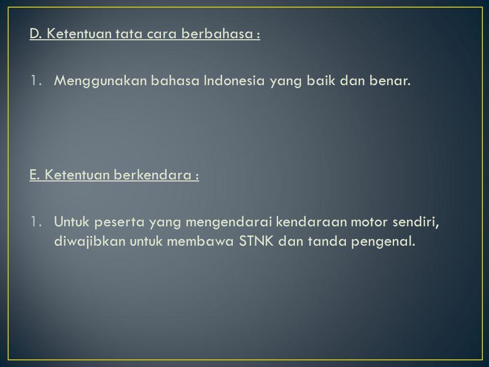 D. Ketentuan tata cara berbahasa : 1.Menggunakan bahasa Indonesia yang baik dan benar. E. Ketentuan berkendara : 1.Untuk peserta yang mengendarai kend