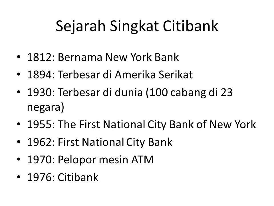 Sejarah Singkat Citibank 1812: Bernama New York Bank 1894: Terbesar di Amerika Serikat 1930: Terbesar di dunia (100 cabang di 23 negara) 1955: The First National City Bank of New York 1962: First National City Bank 1970: Pelopor mesin ATM 1976: Citibank