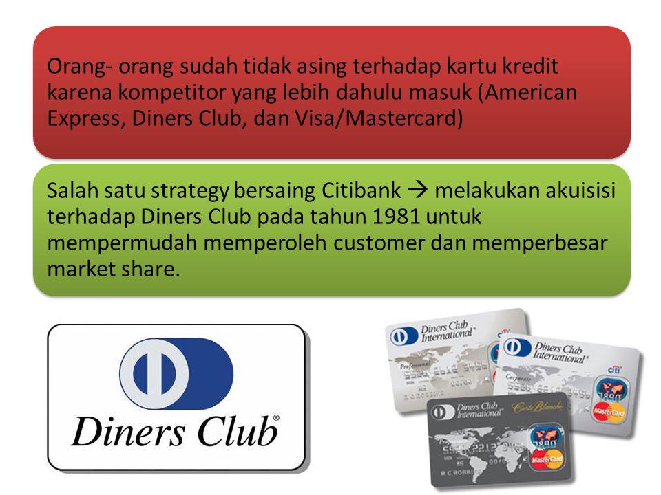 Orang- orang sudah tidak asing terhadap kartu kredit karena kompetitor yang lebih dahulu masuk (American Express, Diners Club, dan Visa/Mastercard) Salah satu strategy bersaing Citibank  melakukan akuisisi terhadap Diners Club pada tahun 1981 untuk mempermudah memperoleh customer dan memperbesar market share.