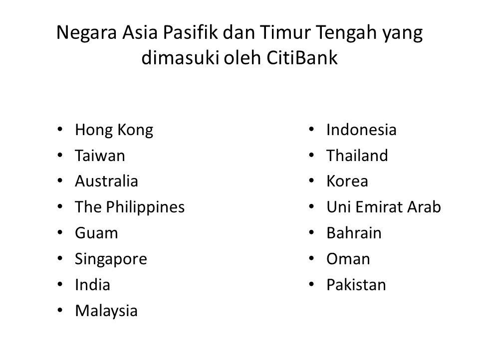 Negara Asia Pasifik dan Timur Tengah yang dimasuki oleh CitiBank Hong Kong Taiwan Australia The Philippines Guam Singapore India Malaysia Indonesia Thailand Korea Uni Emirat Arab Bahrain Oman Pakistan