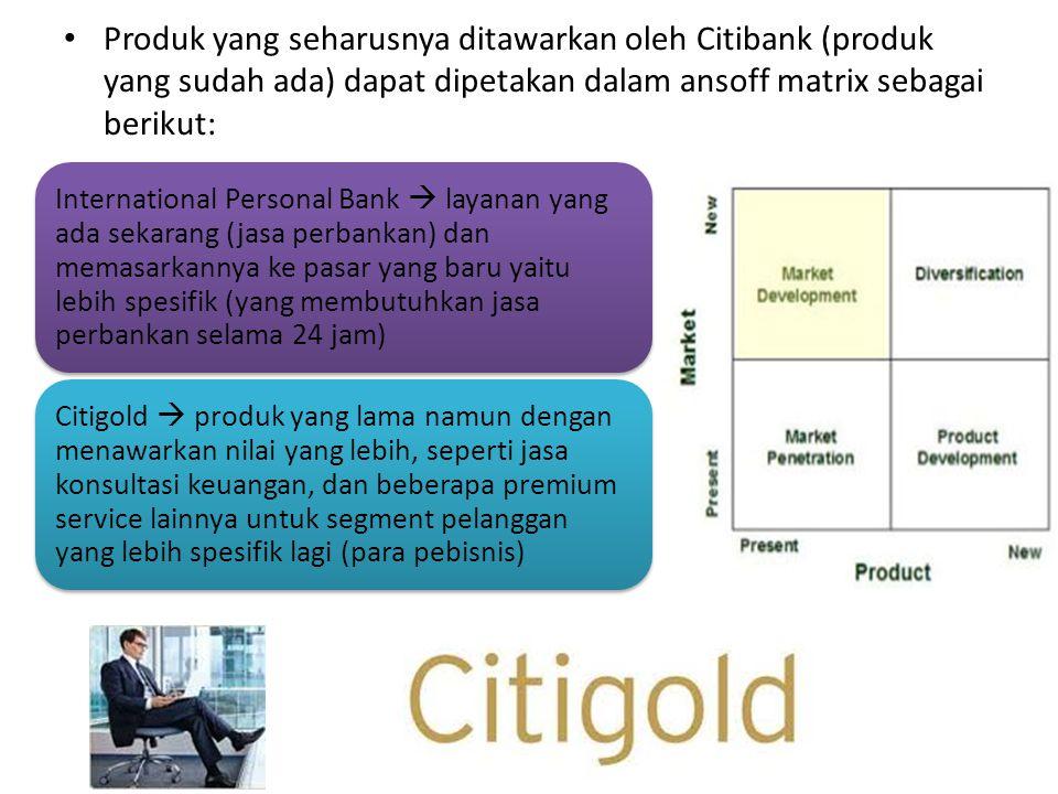 Produk yang seharusnya ditawarkan oleh Citibank (produk yang sudah ada) dapat dipetakan dalam ansoff matrix sebagai berikut: International Personal Bank  layanan yang ada sekarang (jasa perbankan) dan memasarkannya ke pasar yang baru yaitu lebih spesifik (yang membutuhkan jasa perbankan selama 24 jam) Citigold  produk yang lama namun dengan menawarkan nilai yang lebih, seperti jasa konsultasi keuangan, dan beberapa premium service lainnya untuk segment pelanggan yang lebih spesifik lagi (para pebisnis)