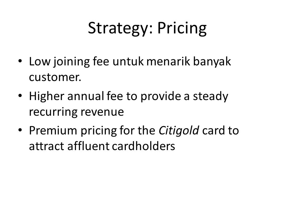 Strategy: Pricing Low joining fee untuk menarik banyak customer. Higher annual fee to provide a steady recurring revenue Premium pricing for the Citig