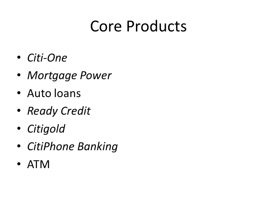 Core Products Citi-One Mortgage Power Auto loans Ready Credit Citigold CitiPhone Banking ATM