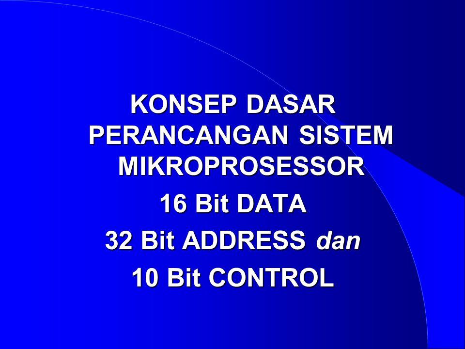 KONSEP DASAR PERANCANGAN SISTEM MIKROPROSESSOR 16 Bit DATA 32 Bit ADDRESS dan 10 Bit CONTROL