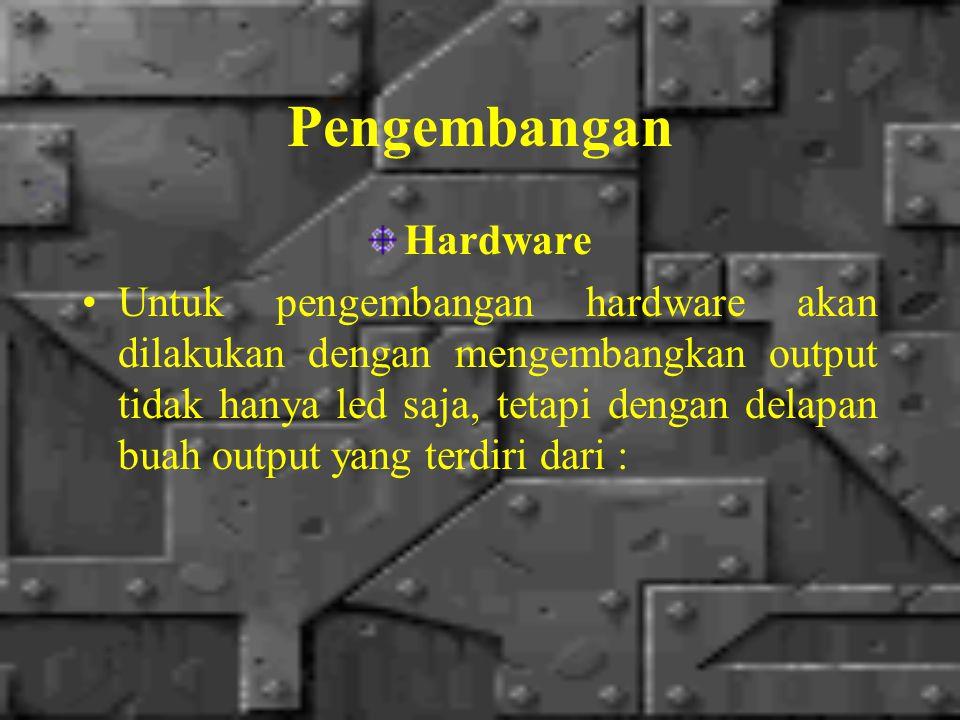 Pengembangan Hardware Untuk pengembangan hardware akan dilakukan dengan mengembangkan output tidak hanya led saja, tetapi dengan delapan buah output yang terdiri dari :