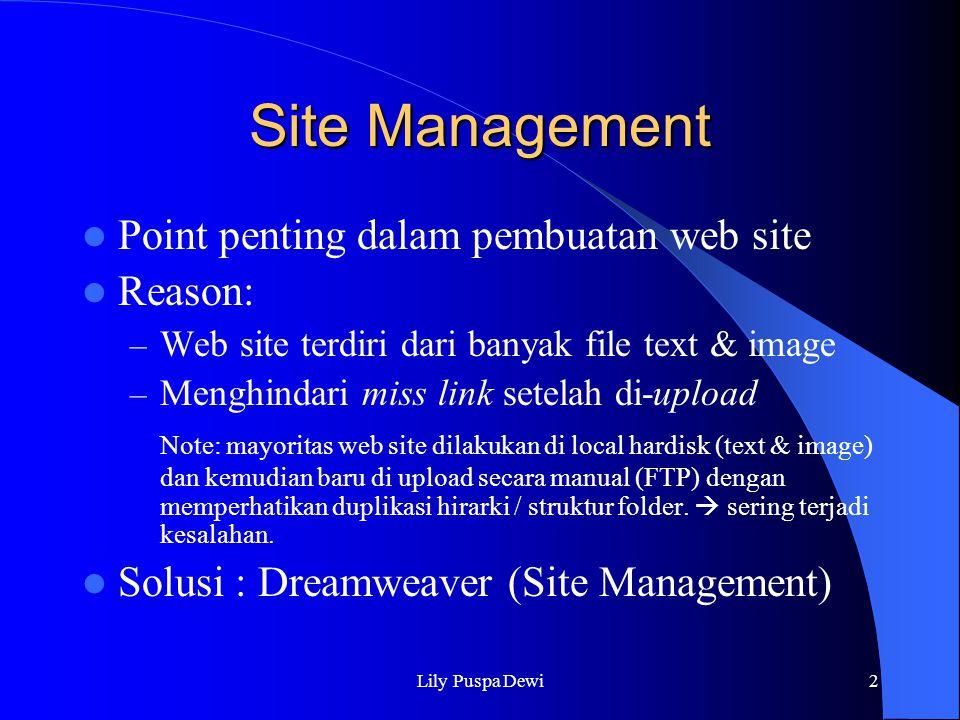 Lily Puspa Dewi3 Local Root Folder Folder dimana semua file HTML & Image disimpan Exercise Open dreamweaver Site > New Site : membuat site baru note: Biasakan open/save/new file HTML via Site Window