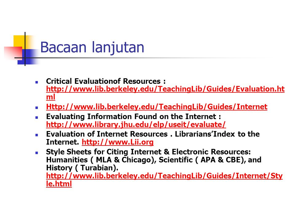 Bacaan lanjutan Critical Evaluationof Resources : http://www.lib.berkeley.edu/TeachingLib/Guides/Evaluation.ht ml http://www.lib.berkeley.edu/Teaching