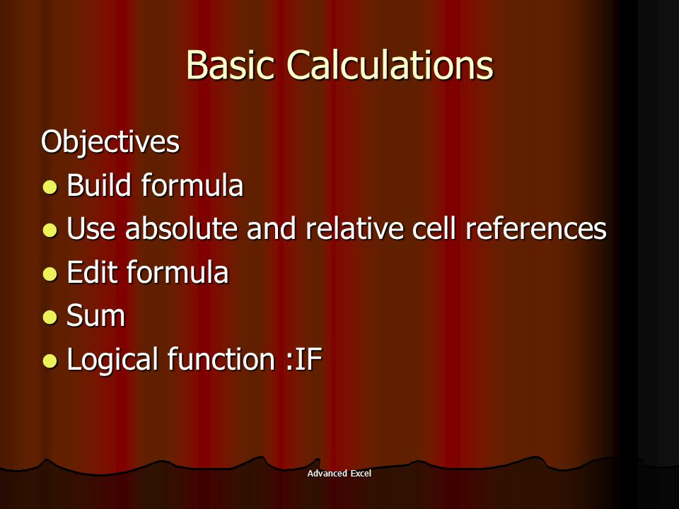 Advanced Excel Basic Calculations Objectives Build formula Build formula Use absolute and relative cell references Use absolute and relative cell refe