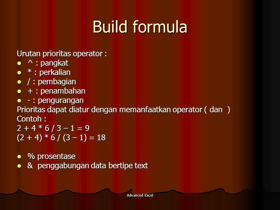 Advanced Excel Build formula Urutan prioritas operator : ^ : pangkat ^ : pangkat * : perkalian * : perkalian / : pembagian / : pembagian + : penambaha