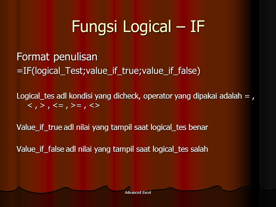Advanced Excel Fungsi Logical – IF Format penulisan =IF(logical_Test;value_if_true;value_if_false) Logical_tes adl kondisi yang dicheck, operator yang