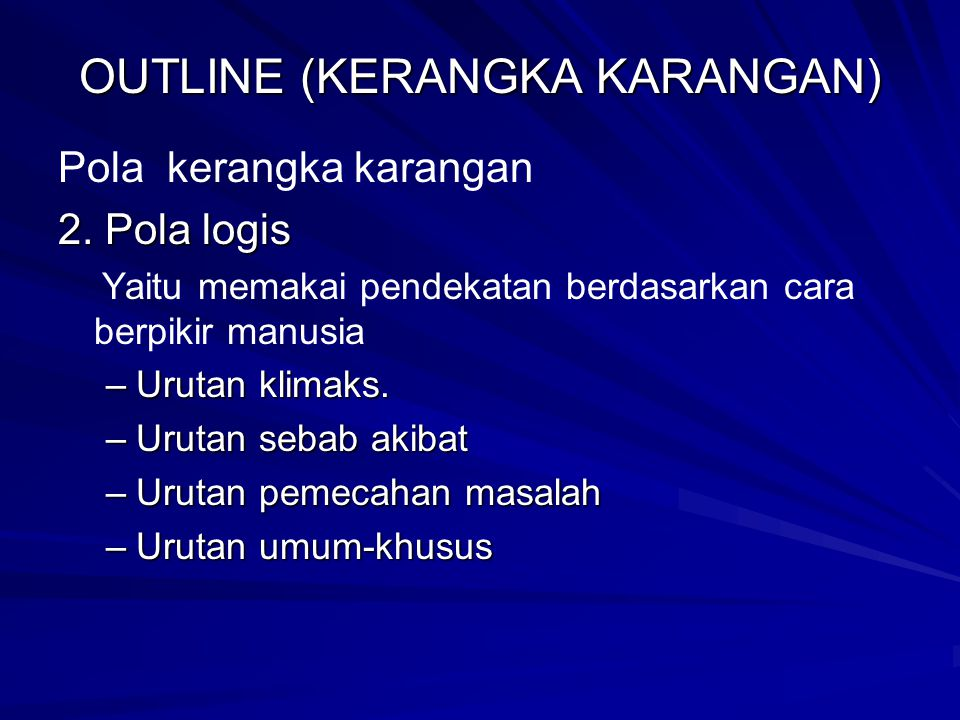OUTLINE (KERANGKA KARANGAN) Pola kerangka karangan 2. Pola logis Yaitu memakai pendekatan berdasarkan cara berpikir manusia –Urutan klimaks. –Urutan s