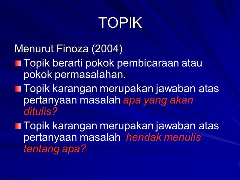 TOPIK Menurut Finoza (2004) Topik berarti pokok pembicaraan atau pokok permasalahan. Topik karangan merupakan jawaban atas pertanyaan masalah apa yang