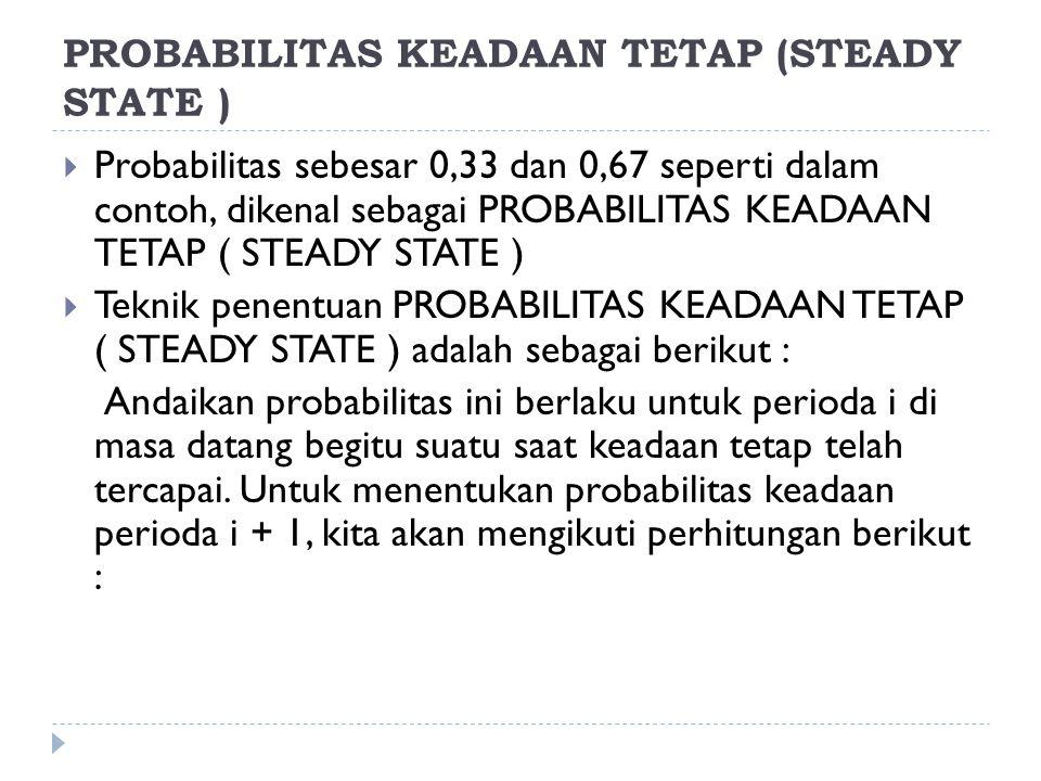PROBABILITAS KEADAAN TETAP (STEADY STATE )  Probabilitas sebesar 0,33 dan 0,67 seperti dalam contoh, dikenal sebagai PROBABILITAS KEADAAN TETAP ( STE