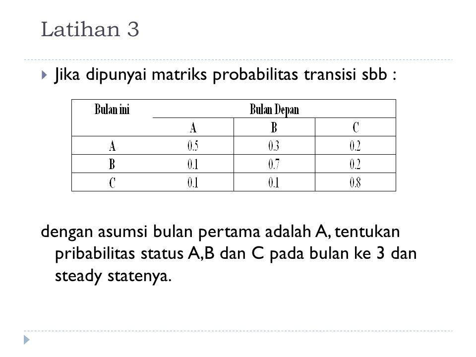 Latihan 3  Jika dipunyai matriks probabilitas transisi sbb : dengan asumsi bulan pertama adalah A, tentukan pribabilitas status A,B dan C pada bulan