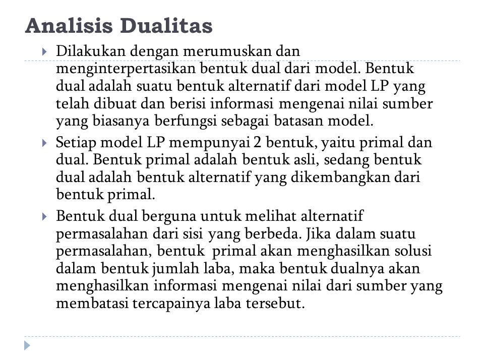 Analisis Dualitas  Dilakukan dengan merumuskan dan menginterpertasikan bentuk dual dari model. Bentuk dual adalah suatu bentuk alternatif dari model