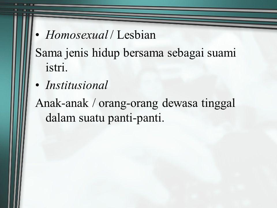 Homosexual / Lesbian Sama jenis hidup bersama sebagai suami istri. Institusional Anak-anak / orang-orang dewasa tinggal dalam suatu panti-panti.