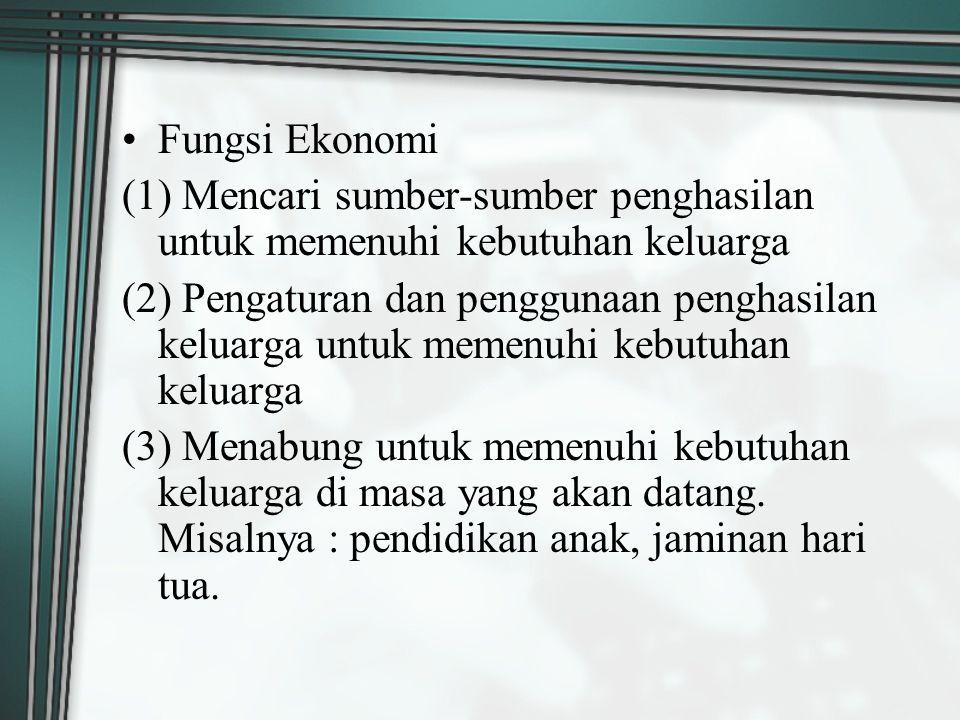 Fungsi Ekonomi (1) Mencari sumber-sumber penghasilan untuk memenuhi kebutuhan keluarga (2) Pengaturan dan penggunaan penghasilan keluarga untuk memenu