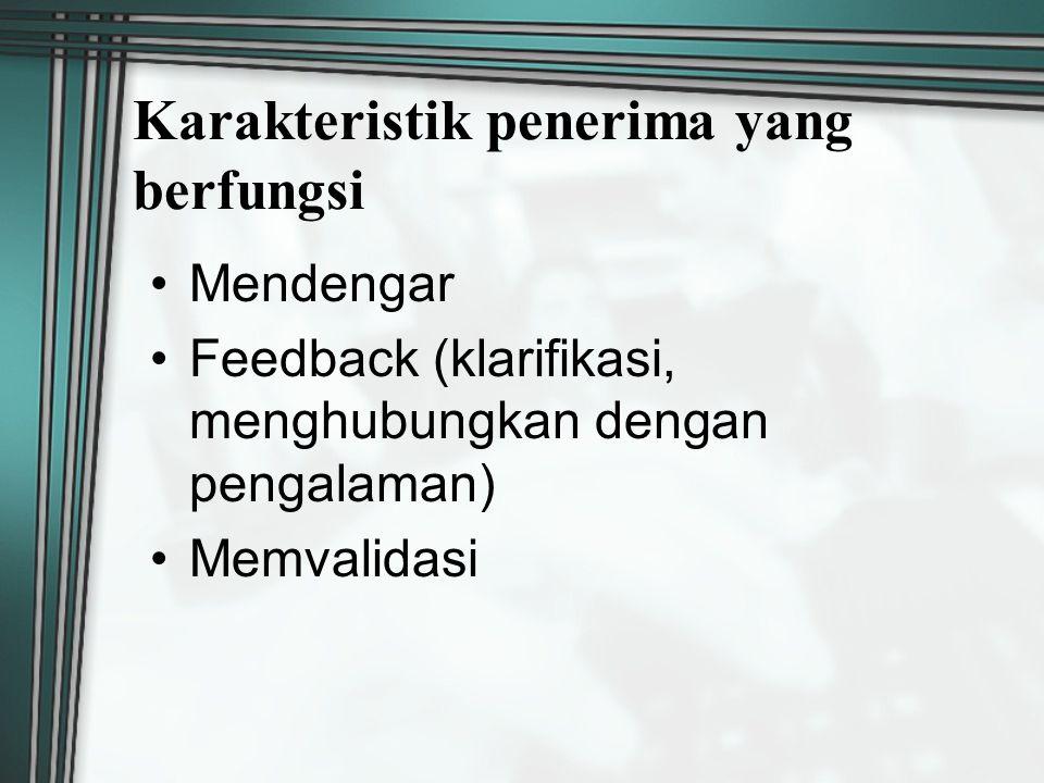 Karakteristik penerima yang berfungsi Mendengar Feedback (klarifikasi, menghubungkan dengan pengalaman) Memvalidasi