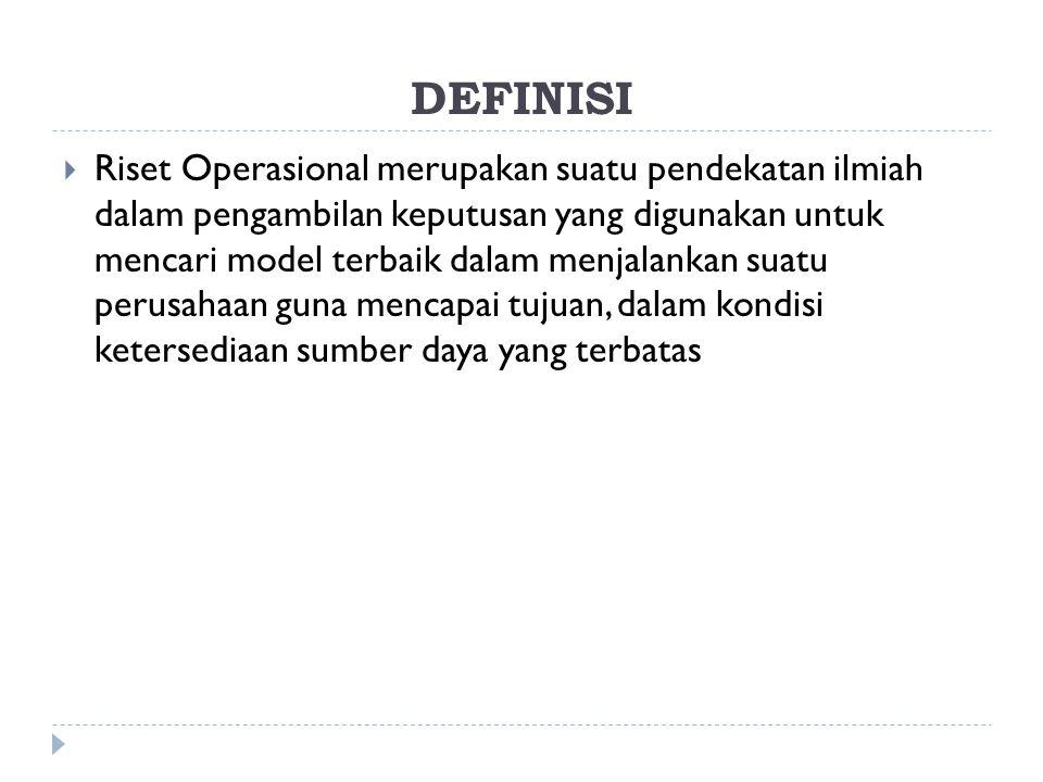 DEFINISI  Riset Operasional merupakan suatu pendekatan ilmiah dalam pengambilan keputusan yang digunakan untuk mencari model terbaik dalam menjalankan suatu perusahaan guna mencapai tujuan, dalam kondisi ketersediaan sumber daya yang terbatas