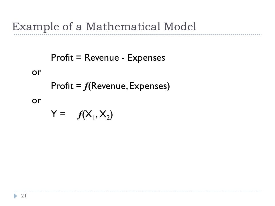 Example of a Mathematical Model Profit = Revenue - Expenses or Profit = f (Revenue, Expenses) or Y = f (X 1, X 2 ) 21