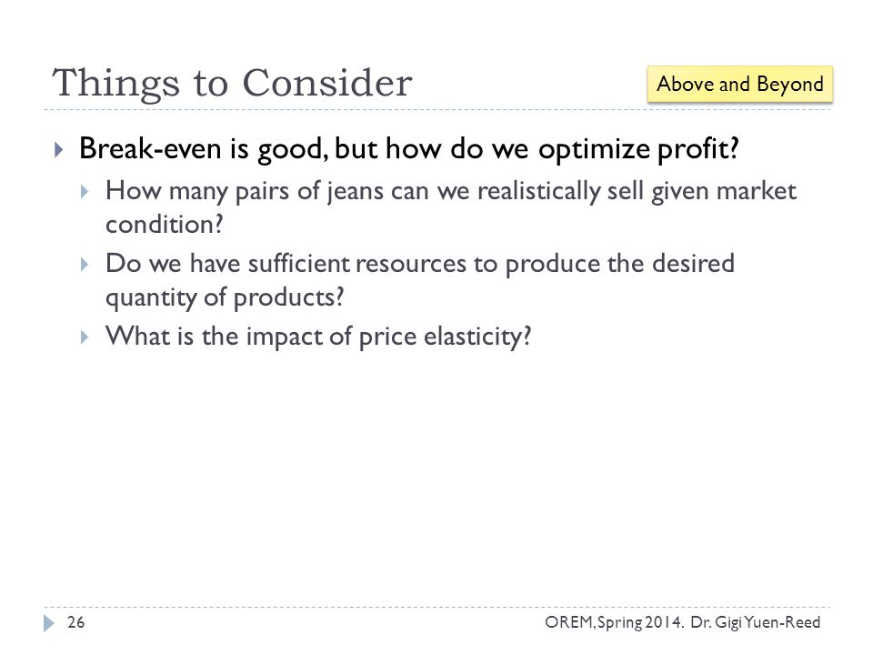 Things to Consider OREM, Spring 2014. Dr. Gigi Yuen-Reed 26  Break-even is good, but how do we optimize profit?  How many pairs of jeans can we real
