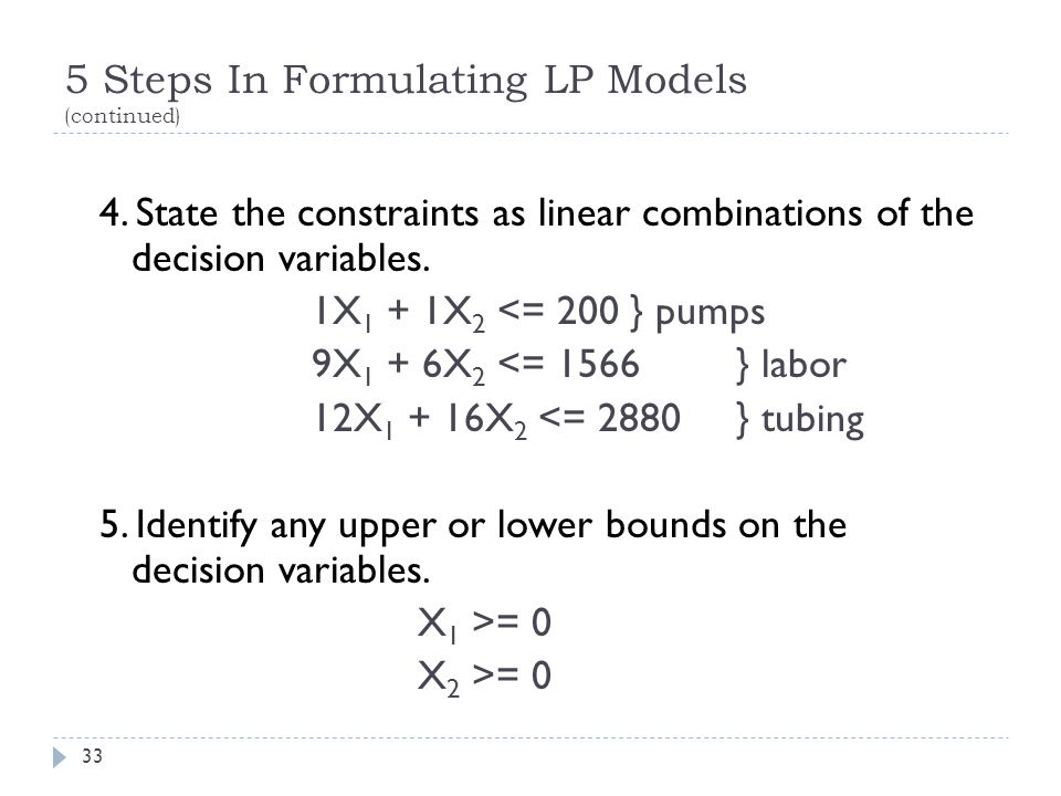 5 Steps In Formulating LP Models (continued) 4. State the constraints as linear combinations of the decision variables. 1X 1 + 1X 2 <= 200} pumps 9X 1