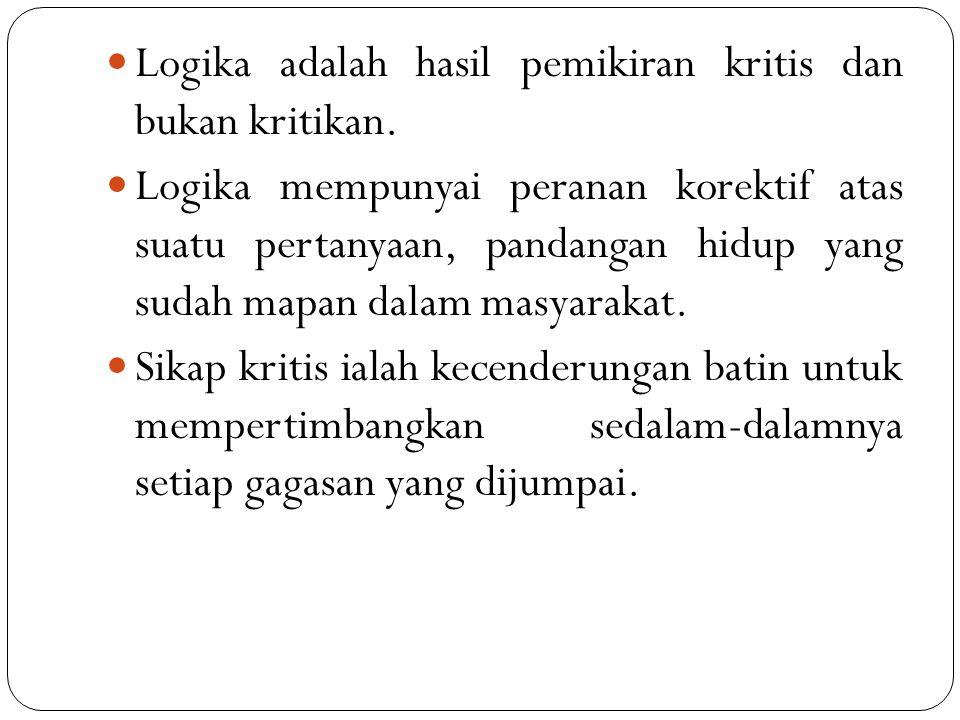 Logika adalah hasil pemikiran kritis dan bukan kritikan. Logika mempunyai peranan korektif atas suatu pertanyaan, pandangan hidup yang sudah mapan dal
