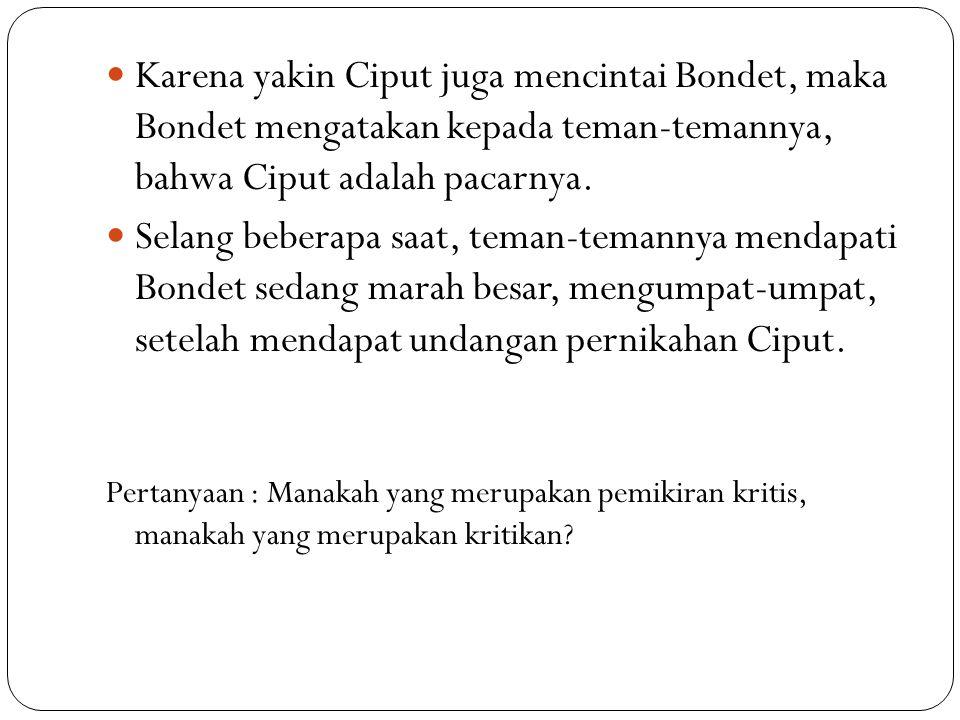 Karena yakin Ciput juga mencintai Bondet, maka Bondet mengatakan kepada teman-temannya, bahwa Ciput adalah pacarnya. Selang beberapa saat, teman-teman