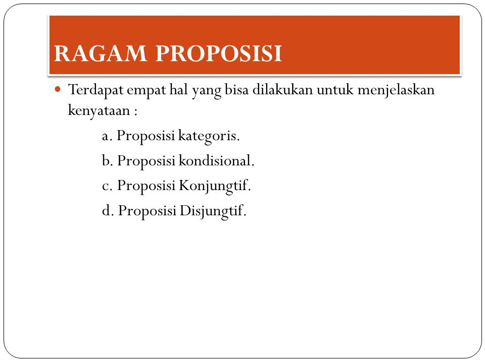 Terdapat empat hal yang bisa dilakukan untuk menjelaskan kenyataan : a. Proposisi kategoris. b. Proposisi kondisional. c. Proposisi Konjungtif. d. Pro