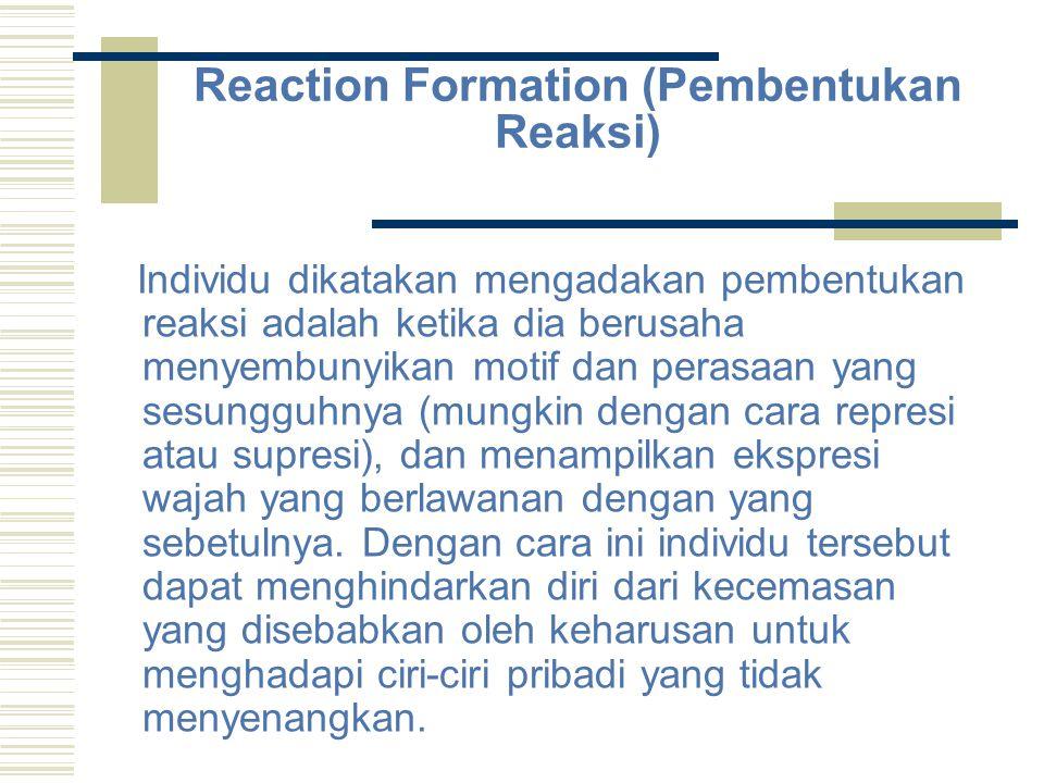 Reaction Formation (Pembentukan Reaksi) Individu dikatakan mengadakan pembentukan reaksi adalah ketika dia berusaha menyembunyikan motif dan perasaan