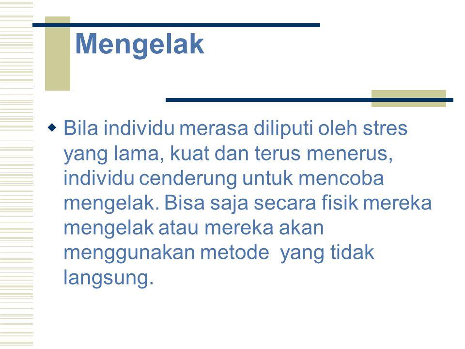 Mengelak  Bila individu merasa diliputi oleh stres yang lama, kuat dan terus menerus, individu cenderung untuk mencoba mengelak. Bisa saja secara fis