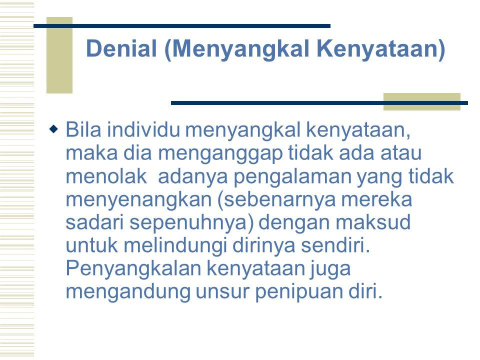 Denial (Menyangkal Kenyataan)  Bila individu menyangkal kenyataan, maka dia menganggap tidak ada atau menolak adanya pengalaman yang tidak menyenangk