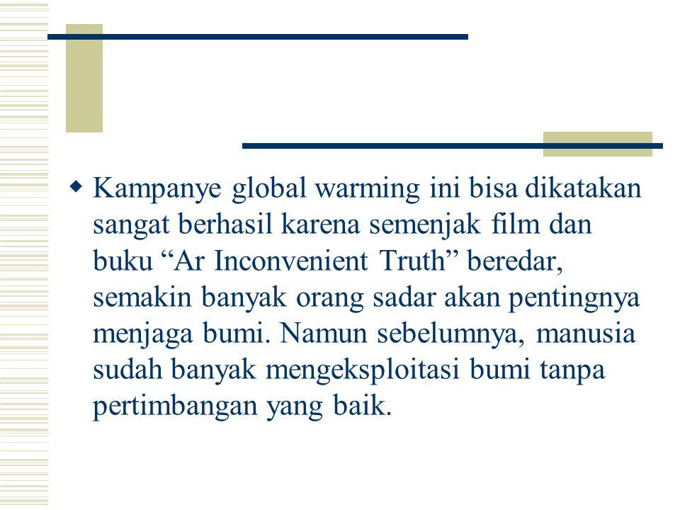 """ Kampanye global warming ini bisa dikatakan sangat berhasil karena semenjak film dan buku """"Ar Inconvenient Truth"""" beredar, semakin banyak orang sadar"""
