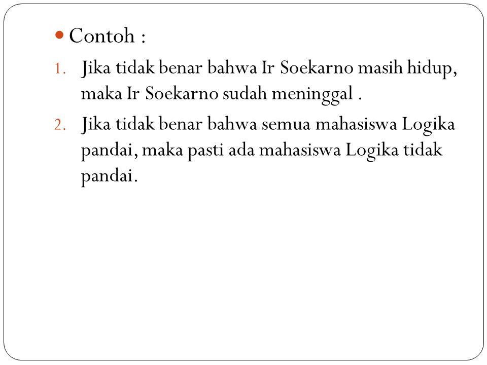 Contoh : 1. Jika tidak benar bahwa Ir Soekarno masih hidup, maka Ir Soekarno sudah meninggal. 2. Jika tidak benar bahwa semua mahasiswa Logika pandai,