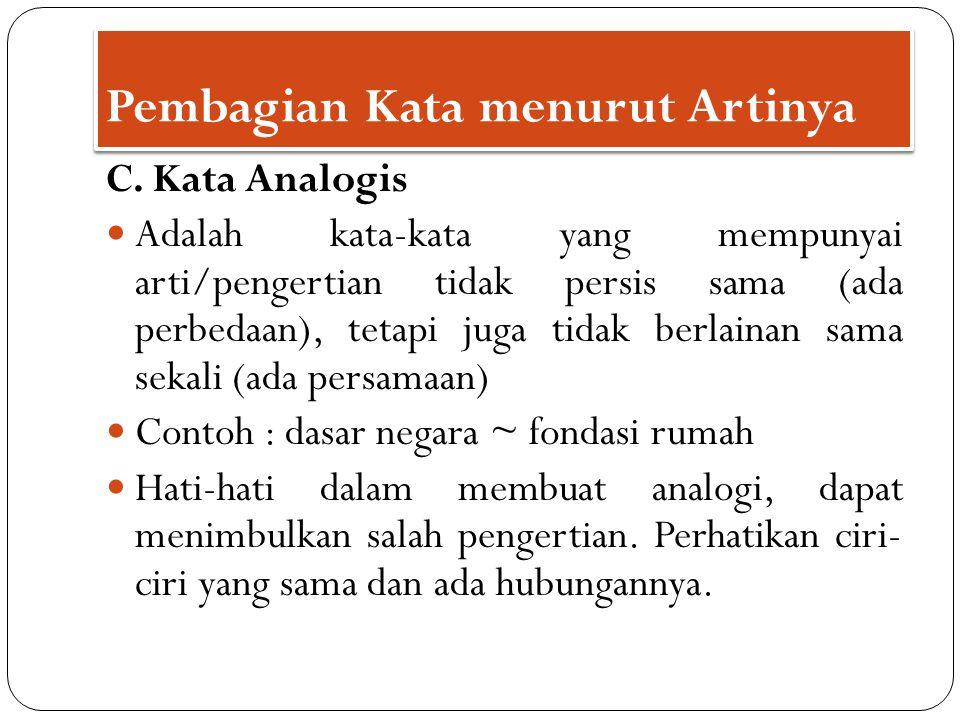 C. Kata Analogis Adalah kata-kata yang mempunyai arti/pengertian tidak persis sama (ada perbedaan), tetapi juga tidak berlainan sama sekali (ada persa