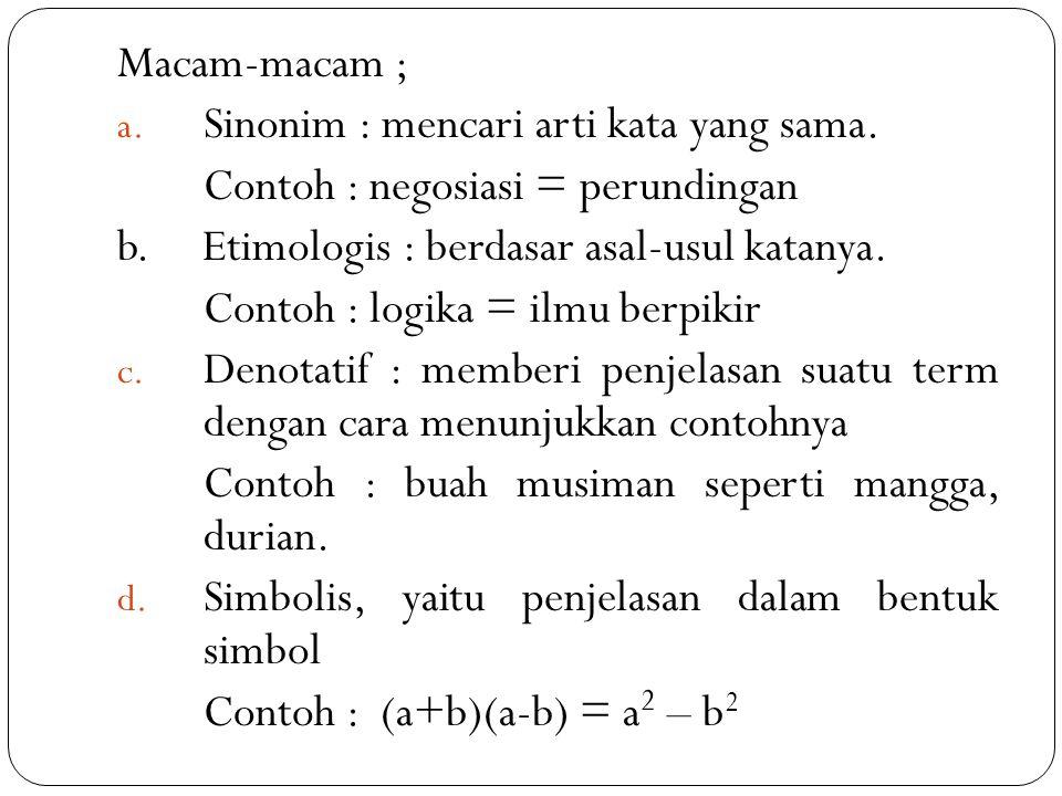 Macam-macam ; a. Sinonim : mencari arti kata yang sama. Contoh : negosiasi = perundingan b. Etimologis : berdasar asal-usul katanya. Contoh : logika =