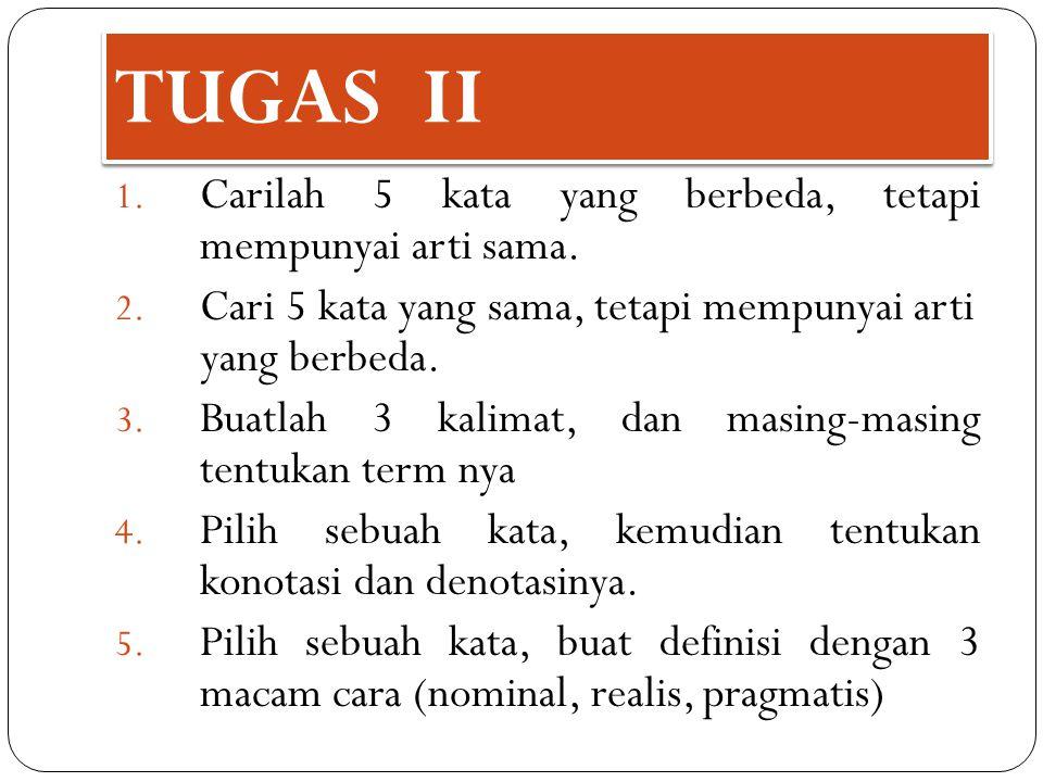 TUGAS II 1. Carilah 5 kata yang berbeda, tetapi mempunyai arti sama. 2. Cari 5 kata yang sama, tetapi mempunyai arti yang berbeda. 3. Buatlah 3 kalima