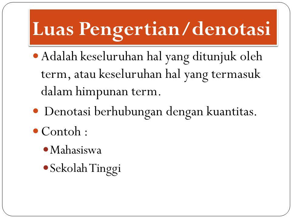 Luas Pengertian/denotasi Adalah keseluruhan hal yang ditunjuk oleh term, atau keseluruhan hal yang termasuk dalam himpunan term. Denotasi berhubungan
