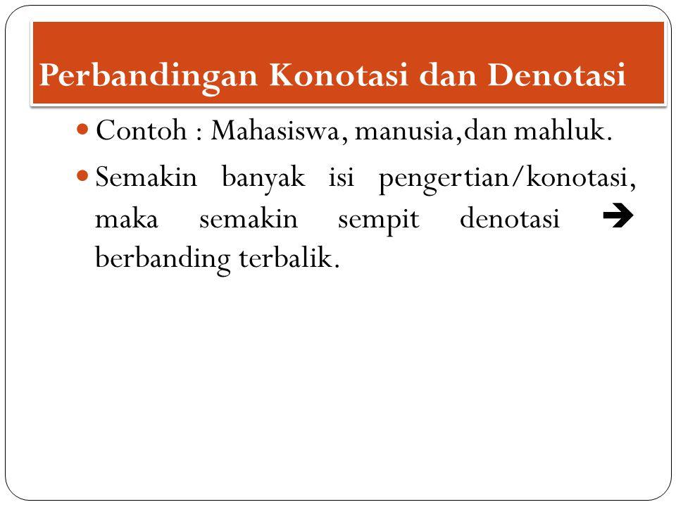 Perbandingan Konotasi dan Denotasi Contoh : Mahasiswa, manusia,dan mahluk. Semakin banyak isi pengertian/konotasi, maka semakin sempit denotasi  berb