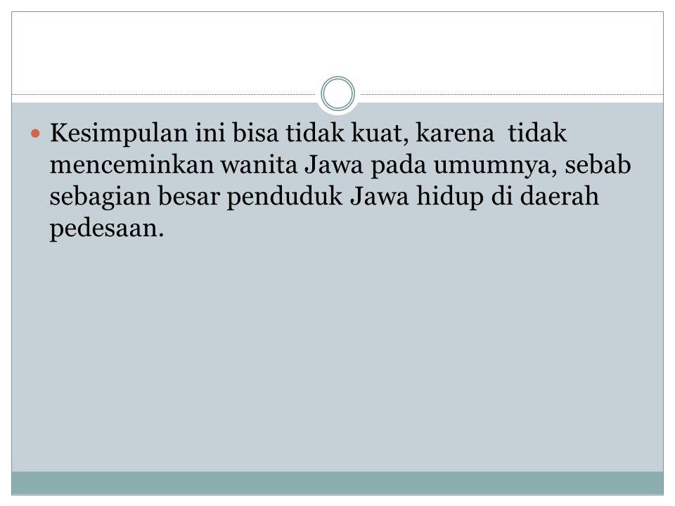 Kesimpulan ini bisa tidak kuat, karena tidak menceminkan wanita Jawa pada umumnya, sebab sebagian besar penduduk Jawa hidup di daerah pedesaan.