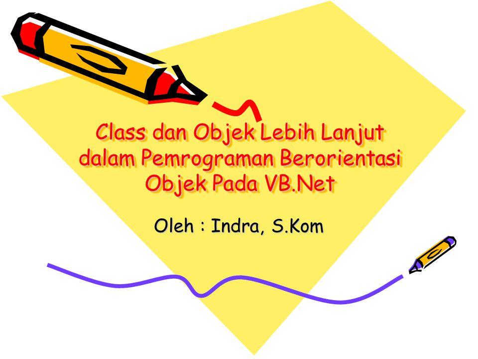 Class dan Objek Lebih Lanjut dalam Pemrograman Berorientasi Objek Pada VB.Net Oleh : Indra, S.Kom