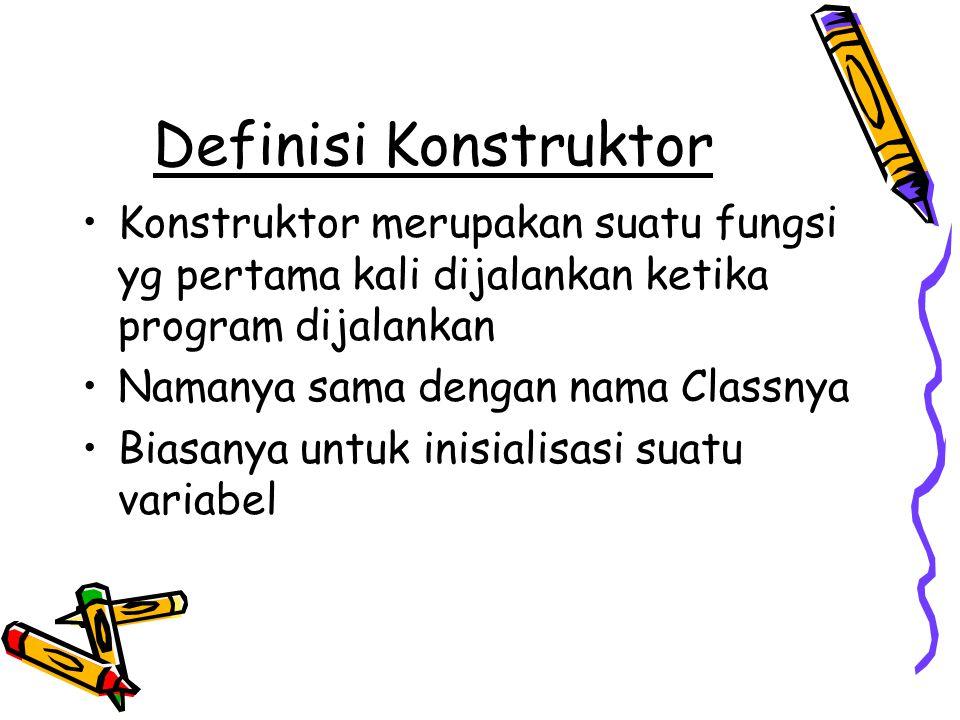 Definisi Konstruktor Konstruktor merupakan suatu fungsi yg pertama kali dijalankan ketika program dijalankan Namanya sama dengan nama Classnya Biasany