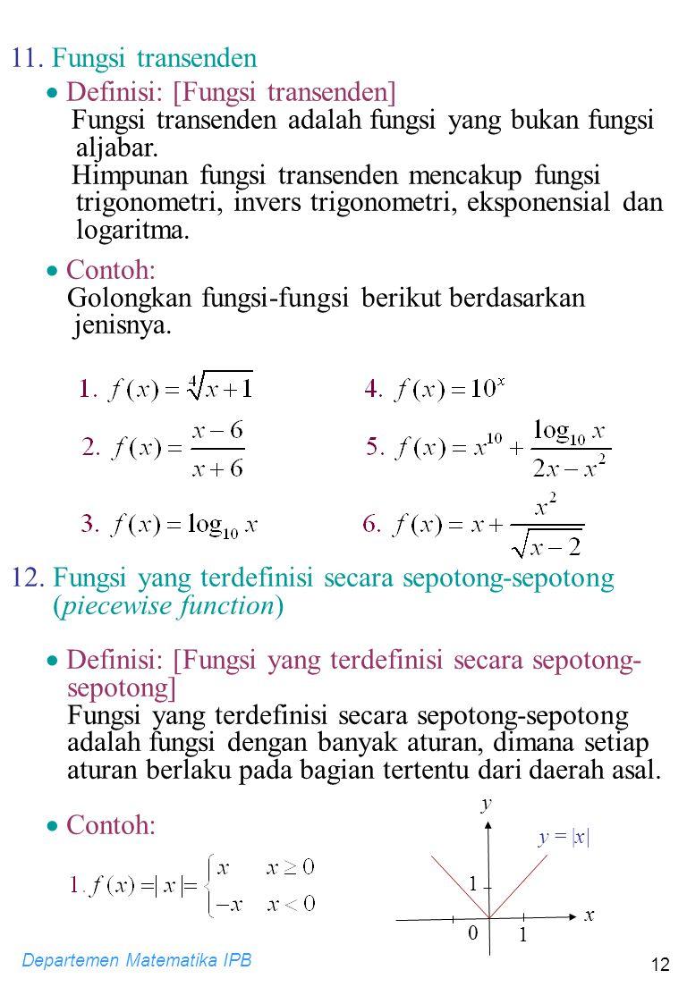 Departemen Matematika IPB 12  Contoh: Golongkan fungsi-fungsi berikut berdasarkan jenisnya. 11. Fungsi transenden  Definisi: [Fungsi transenden] Fun